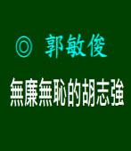無廉無恥的胡志強|◎ 郭敏俊|台灣e新聞