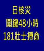 日核災關鍵48小時 181壯士搏命 |台灣e新聞