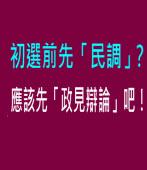 初選前先「民調」 ?應該先「政見辯論」吧!|台灣e新聞