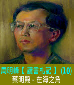 周明峰 【 讀書札記 】(10) 蔡明殿∣在海之角|台灣e新聞