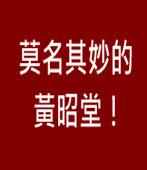 莫名其妙的黃昭堂!∣◎jt|台灣e新聞