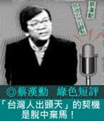 「台灣人出頭天」的契機是脫中棄馬!|◎ 蔡漢勳|台灣e新聞
