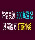許信良湊500萬登記 其背後有打蘇小組 |台灣e新聞