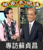 《頭家來開講》專訪蘇貞昌|台灣e新聞