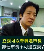 立委可以帶職選市長  卸任市長不可選立委?|台灣e新聞