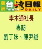 美洲台灣日報社長李木通專訪劉丁妹、陳尹絨|台灣e新聞