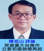 民進黨大台南市立委初選硝煙再起∣陳淞山 |台灣e新聞