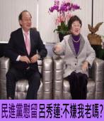 民進黨慰留 呂秀蓮反唇譏「不嫌我老嗎」?|台灣e新聞