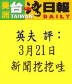 評3月21日新聞挖挖哇∣◎英夫|台灣e新聞