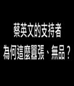 蔡英文的支持者為何這麼囂張、無品?∣◎jt |台灣e新聞