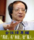 《金恆煒專欄》「馬統」名「無能」號「騙人」  |台灣e新聞