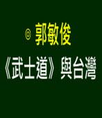《武士道》與台灣  |◎ 郭敏俊|台灣e新聞