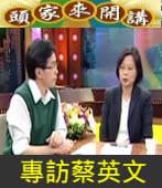 4/06 頭家來開講專訪蔡英文∣台灣e新聞