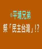 祭「民主台灣」!? ∣◎平埔兄弟 |台灣e新聞