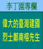 偉大的臺灣建國烈士鄭南榕先生|李丁園專欄|台灣e新聞