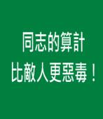 同志的算計比敵人更惡毒!|台灣e新聞