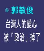 台灣人的愛心被「政治」掉了  |◎ 郭敏俊|台灣e新聞