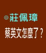 我見我思-蔡英文怎麼了? ∣◎莊佩璋|台灣e新聞
