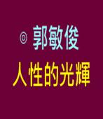 人性的光輝|◎ 郭敏俊|台灣e新聞