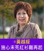 施心未死紅衫難再起∣◎ 黃越綏∣台灣e新聞