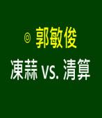 凍蒜 vs. 清算|◎ 郭敏俊|台灣e新聞