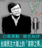台灣民主大道上的「害群之馬」|◎ 蔡漢勳|台灣e新聞