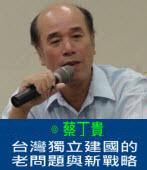 台灣獨立建國的老問題與新戰略|◎蔡丁貴|台灣e新聞
