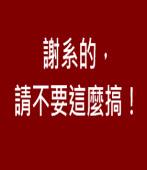 謝系的,請不要這麼搞!|台灣e新聞