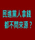 民進黨人拿錢都不問來源?∣台灣e新聞