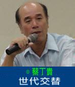 世代交替|◎蔡丁貴|台灣e新聞