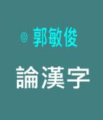 論漢字|◎ 郭敏俊|台灣e新聞