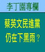 蔡英文民進黨仍在下黑雨﹖| 李丁園專欄|台灣e新聞