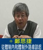從體制內和體制外路線談起|◎ 鄭思捷|台灣e新聞