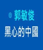 黑心的中國|◎ 郭敏俊|台灣e新聞