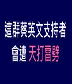 這群蔡英文支持者會遭 天打雷劈|台灣e新聞