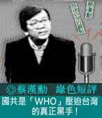 國共是「WHO」壓迫台灣的真正黑手 !|◎ 蔡漢勳|台灣e新聞