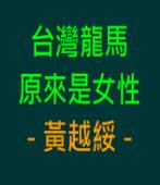 台灣龍馬原來是女性 - 黃越綏 ∣台灣e新聞