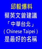 邱毅: 蔡英文曾建議「中華台北(Chinese Taipei)」是最好的名稱 |台灣e新聞