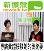 新頭殼.tw 專訪黃越綏談她的總統夢|台灣e新聞