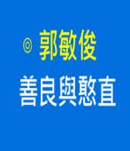 善良與憨直|◎ 郭敏俊|台灣e新聞