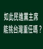 如此民進黨主席能挑台灣重任嗎?∣◎ jt|台灣e新聞