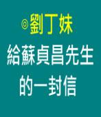 給蘇貞昌先生的一封信∣◎劉丁妹|台灣e新聞