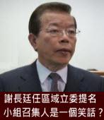 謝長廷任區域立委提名小組召集人是一個笑話?|台灣e新聞