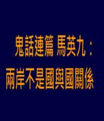 鬼話連篇  馬英九:兩岸不是國與國關係 |台灣e新聞