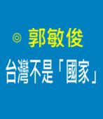 台灣不是「國家」|◎ 郭敏俊|台灣e新聞