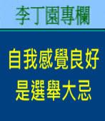 「自我感覺良好」是選舉大忌|李丁園專欄|台灣e新聞