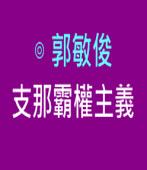 支那霸權主義 |◎ 郭敏俊|台灣e新聞