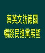 蔡英文訪德國 暢談民進黨展望 ∣台灣e新聞