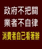 政府不把關、業者不自律、消費者自己看著辦∣台灣e新聞