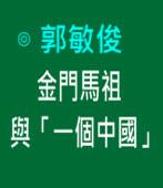 金門馬祖與「一個中國」|◎ 郭敏俊|台灣e新聞